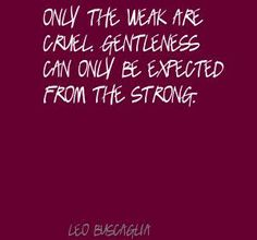 """Only the weak are cruel. Gentleness can only be expected from the strong."" - Leo Buscaglia"