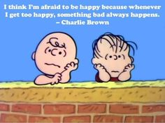I think I'm afraid to be happy because whenever I get too happy, something bad always happens. - Charlie Brown