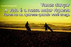 """""""Vamos dançar, a vida é nossa maior riqueza. Flores no ar, aparece quando você chega"""" Natiruts"""