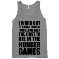 I work out because I know I would've been the first to die in the Hunger Games. Train hard and may the odds be ever in your favor. Hunger Games Workout