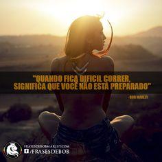"""""""Quando fica difícil correr, significa que você não está preparado"""" (Bob Marley)"""