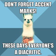 Linguist Llama...  I just learned about accent marks in my online class... stupid shit.