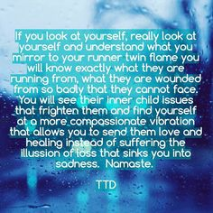 QUOTE | If you look at yourself, really look at yourself and understand what you mirror to your runner twin flame you will know exactly what they are running from, what they are wounded from so badly that they cannot face. You will see their inner child issues that frighten them and find yourself at a more compassionate vibration that allows you to send them love and healing instead of suffering the illusion of loss that sinks you into sadness. -TTD