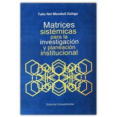 Matrices sistémicas para la investigación y planeación institucional  – Tulio Nel Mendivil Zúñiga  - Universidad Autónoma del Caribe  http://www.librosyeditores.com/tiendalemoine/4283-matrices-sistemicas-para-la-investigacion-y-planeacion-institucional--9789589754559.html  Editores y distribuidores