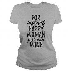 Awesome funny Wine Lovers Tee Shirts Gift for you or your family member and your friends:  For instant happy woman just add wine Tee Shirts T-Shirts