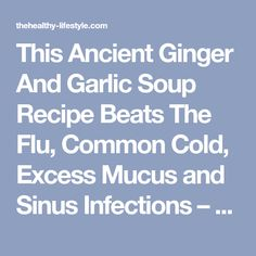 This Ancient Ginger And Garlic Soup Recipe Beats The Flu, Common Cold, Excess Mucus and Sinus Infections – The Healthy Lifestyle