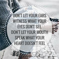 Inspiration - What Your Eyes Don't See - http://www.liferetreat.co.za/inspiration-eyes-dont-see/ Don't let your ears witness what your eyes don't see. Don't let your mouth speak what your heart doesn't feel         Don't always believe everything you hear, it's always best to see for yourself first. If your heart doesn't feel it, rather don't say something before... Life Retreat | South Africa #quote