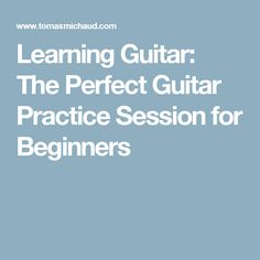 Learning Guitar: The Perfect Guitar Practice Session for Beginners