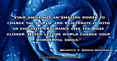 Your smile has an amazing power to change the world, and rejuvenate it with an exquisite fragrance like the Rose flower. Never let the world change your wonderful smile.. Image from www.friendship-quotes.co.uk