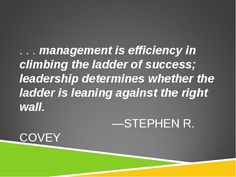 Management is efficiency in climbing the ladder of success; leadership determines whether the ladder is leaning against the right wall. - Stephen Covey #quote #quoteoftheday #management #leadership #efficiency #success #ladder