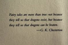 Fairy tales are more than true; not because they tell us that dragons exist, but because they tell use that dragons can be beaten. -G.K. Chesterton