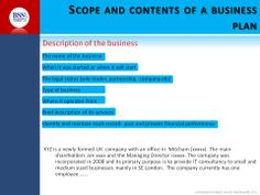 This section of the plan merely requires basic information about the business. The business need not be a company. It can be a sole trading business, a partnership or voluntary organisation or any other type of organisation.    It is important that the purpose and objectives of the business is clearly   articulated for readers to understand the business plan. .