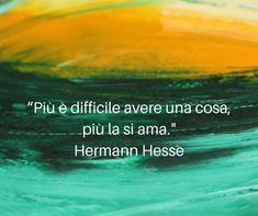 """""""Più è difficile avere una cosa, più la si ama."""" — Hermann #Hesse"""