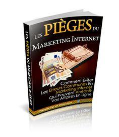 Les Pièges du Marketing Internet - Comment Éviter les Erreurs Communes en Marketing Internet qui Peuvent Anéantir VOS Affaires en Ligne