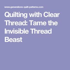 Quilting with Clear Thread: Tame the Invisible Thread Beast