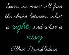 """Soon we must all face the choice between what is right, and what is easy."" -Albus Dumbledore, a Harry Potter film quote"