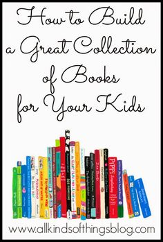 How to Build a Great Collection of Books for Your Kids http://www.allkindsofthingsblog.com/2014/10/how-to-build-great-collection-of-books.html