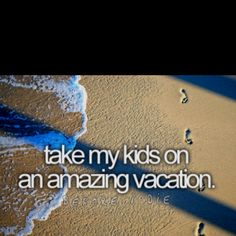 take my kids on an amazing vacation... I would be great if they picked where we went.  Have to have kids first though