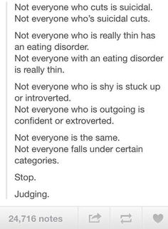 """this is true. Nobody should be judged on what they look like or do. Nobody should be judged at all!!! And this just makes me SO mad, because, I never judge ANYONE. I only really even ALLOW myself to think of all the positive things about people I pass by! Even when people wear really revealing clothing, I just think, """"well, maybe they don't have enough money to afford new shorts, or looser shirts."""" Now that may sound stupid or over the top, but isn't that better than automatically thinking…"""