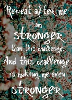 Repete depois de mim: Eu sou mais forte do que este desafio. E este desafio está a a fazer de mim ainda mais forte.