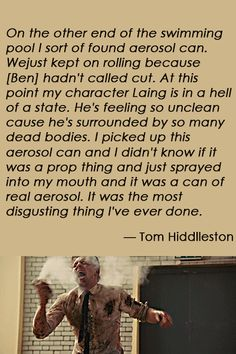 """""""I piced up this aerosol can and I didn't know if it was a prop thing and just sprayed into my mouth and it was a can of real aerosol. It was the most digusting thing I've ever done."""" - Tom Hiddleston (Source: https://www.youtube.com/watch?v=j6IusZddtTM&feature=youtu.be&t=4137 )"""