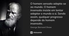 O homem sensato adapta-se ao mundo. O homem insensato insiste em tentar adaptar o mundo a si. Sendo assim, qualquer progresso depende do homem insensato. — George Bernard Shaw