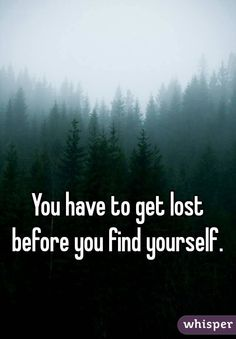 You have to get lost before you find yourself.