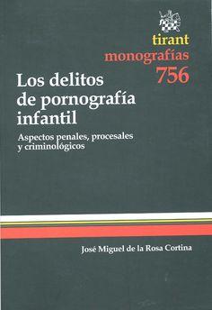 Los delitos de pornografía infantil : aspectos penales, procesales y criminológicos / José Miguel de la Rosa Cortina. - Valencia : Tirant lo Blanch, 2011