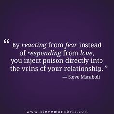 """By reacting from fear instead of responding from love, you inject poison directly into the veins of your relationship."" - Steve Maraboli #quote"