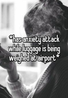 *has anxiety attack while luggage is being weighed at airport*