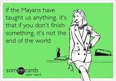 If the Mayans have taught us anything it's if that you don't finish something it's not the end of the world