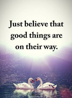 believe quotes Just believe that good things are on their way.