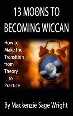13 Moons to Becoming Wiccan: How to Make the Transition from Theory to Practice