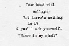 Your head will collapse. And you'll ask yourself 'Where is my mind?' - the Pixies (where is my mind) Music Is Life, My Music, Lyric Quotes, Me Quotes, Storyboard, Where Is My Mind, Sing To Me, Favim, Music Lyrics