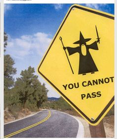 A humorous picture depicting Gandalf in The Fellowship of the Ring. I had to post something LOTR related after hearing the exciting news about The Hobbit film(s) coming out in 2010 and Gandalf, Aragorn, Legolas, Thranduil, Funny Road Signs, You Shall Not Pass, Plakat Design, O Hobbit, Hobbit Hole