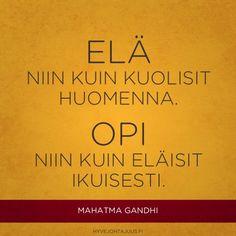 Elä niin kuin kuolisit huomenna. Opi niin kuin eläisit ikuisesti. — Mahatma Gandhi Wise Quotes, Motivational Quotes, Mahatma Gandhi, Love Life, Funny Texts, Mindfulness, Thoughts, Sayings, Learning