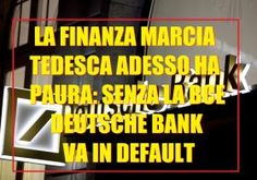 ALTERNATIVA PER LA GERMANIA ORA FA PAURA ALLA FINANZA (MARCIA) TEDESCA: SE CADE L'EURO LA DEUTSCHE BANK VA IN DEFAULT