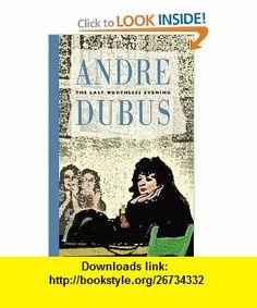 The Last Worthless Evening Four Novellas  Two Stories (9781567920673) Andre Dubus , ISBN-10: 1567920675  , ISBN-13: 978-1567920673 ,  , tutorials , pdf , ebook , torrent , downloads , rapidshare , filesonic , hotfile , megaupload , fileserve