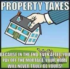 Property Taxes...about 5% of our population even grasps this fact: We don't own our homes, we lease them from the government forever.