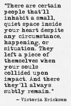 """""""There are certain people that inhabit a small, quiet space inside your heart ... and there they'll always subtly remain"""" -Victoria Erickson"""