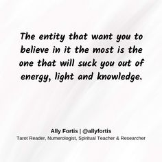 The entity that want you to believe in it the most is the one that will suck you out of energy, light and knowledge.