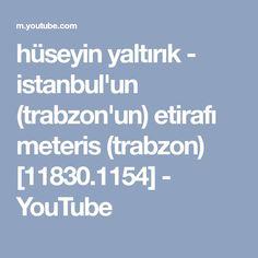 hüseyin yaltırık - istanbul'un (trabzon'un) etirafı meteris (trabzon) [11830.1154] - YouTube