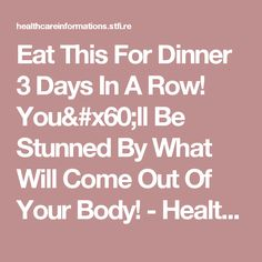 Eat This For Dinner 3 Days In A Row! You`ll Be Stunned By What Will Come Out Of Your Body! - Health Informations