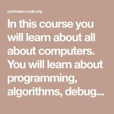 In this course you will learn about all about computers. You will learn about programming, algorithms, debugging, loops, and events! Computer Coding, Computer Programming, Computer Science, Computational Thinking, Summer Courses, Cool Websites, Lesson Plans, Computers, Teaching