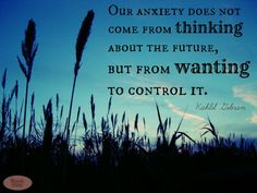 Our anxiety does not come from thinking about the future, but from wanting to control it. - KAHLIL GIBRAN