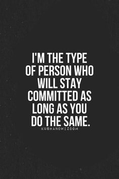 I'm the type of person who will stay committed as long as you do the same. Commitment and Loyalty, if you're not loyal to me than I owe you no commitment!