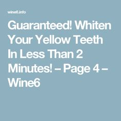 Guaranteed! Whiten Your Yellow Teeth In Less Than 2 Minutes! – Page 4 – Wine6