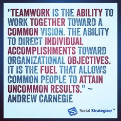 """Teamwork is the ability to work together toward a common vision. The ability to direct individual accomplishments toward organizational objectives. It is the fuel that allows common people to attain uncommon results."" ~ Andrew Carnegie"