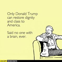 Only Donald Trump can restore dignity and class to America. Said no one with a brain, ever.