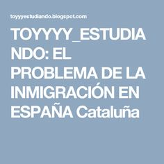 TOYYYY_ESTUDIANDO: EL PROBLEMA DE LA INMIGRACIÓN EN ESPAÑA Cataluña